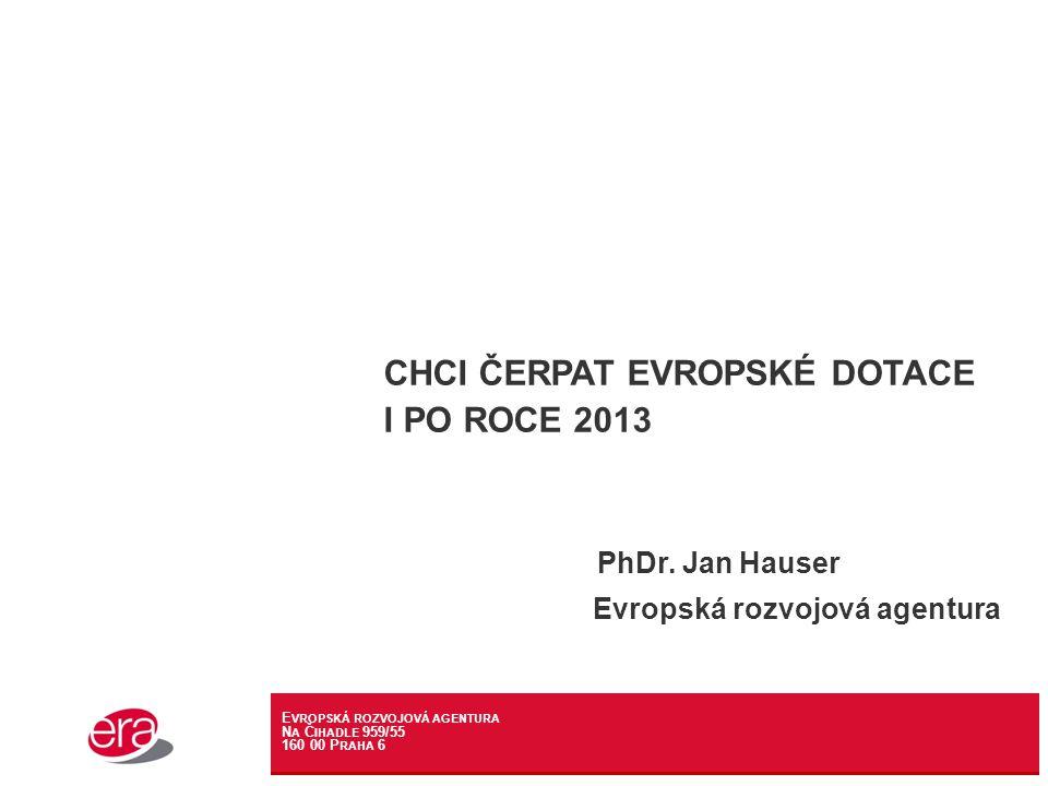 E VROPSKÁ ROZVOJOVÁ AGENTURA N A Č IHADLE 959/55 160 00 P RAHA 6 CHCI ČERPAT EVROPSKÉ DOTACE I PO ROCE 2013 PhDr.