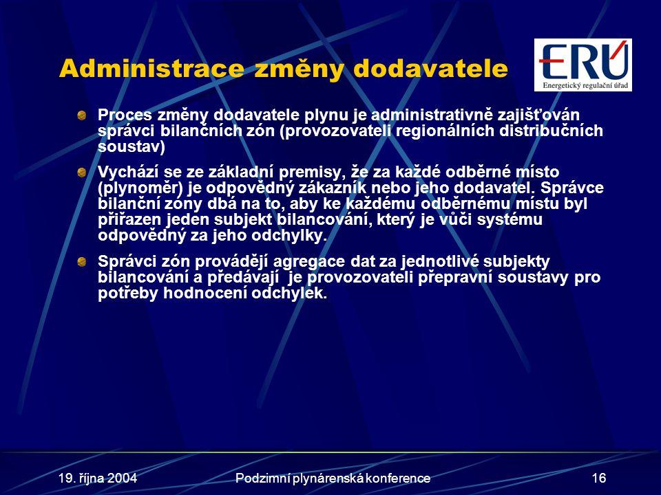 19. října 2004Podzimní plynárenská konference16 Administrace změny dodavatele Proces změny dodavatele plynu je administrativně zajišťován správci bila