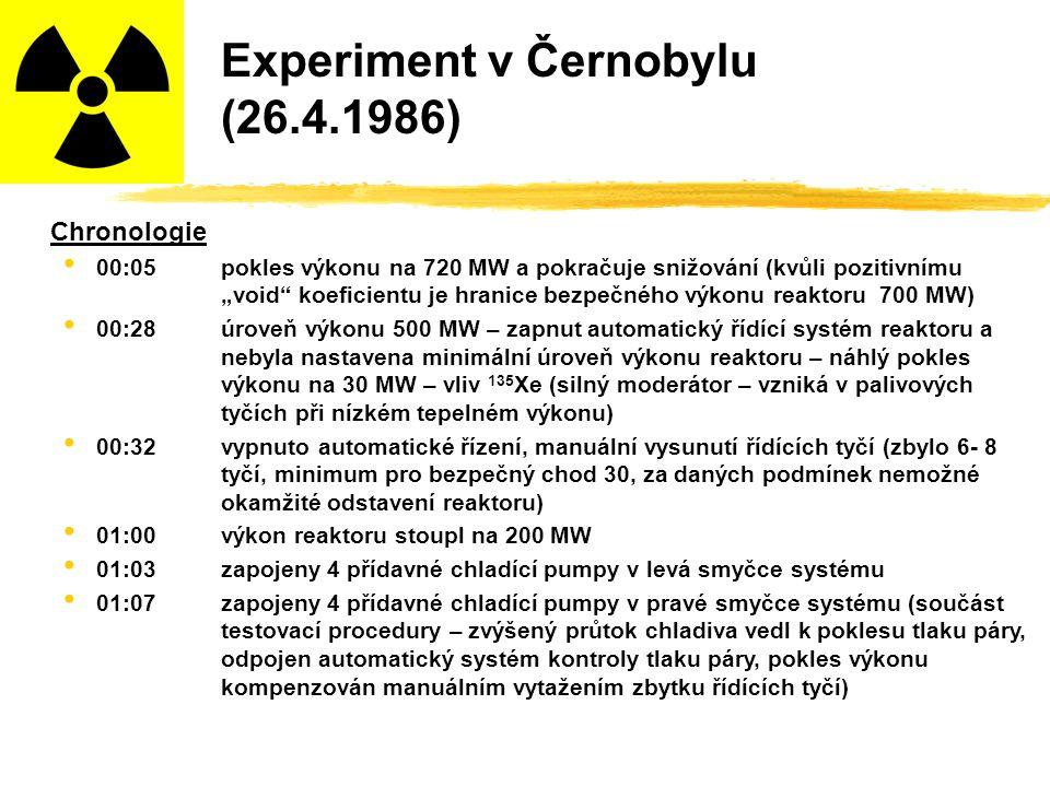 """Experiment v Černobylu (26.4.1986) Chronologie 00:05pokles výkonu na 720 MW a pokračuje snižování (kvůli pozitivnímu """"void koeficientu je hranice bezpečného výkonu reaktoru 700 MW) 00:28úroveň výkonu 500 MW – zapnut automatický řídící systém reaktoru a nebyla nastavena minimální úroveň výkonu reaktoru – náhlý pokles výkonu na 30 MW – vliv 135 Xe (silný moderátor – vzniká v palivových tyčích při nízkém tepelném výkonu) 00:32vypnuto automatické řízení, manuální vysunutí řídících tyčí (zbylo 6- 8 tyčí, minimum pro bezpečný chod 30, za daných podmínek nemožné okamžité odstavení reaktoru) 01:00výkon reaktoru stoupl na 200 MW 01:03zapojeny 4 přídavné chladící pumpy v levá smyčce systému 01:07zapojeny 4 přídavné chladící pumpy v pravé smyčce systému (součást testovací procedury – zvýšený průtok chladiva vedl k poklesu tlaku páry, odpojen automatický systém kontroly tlaku páry, pokles výkonu kompenzován manuálním vytažením zbytku řídících tyčí)"""