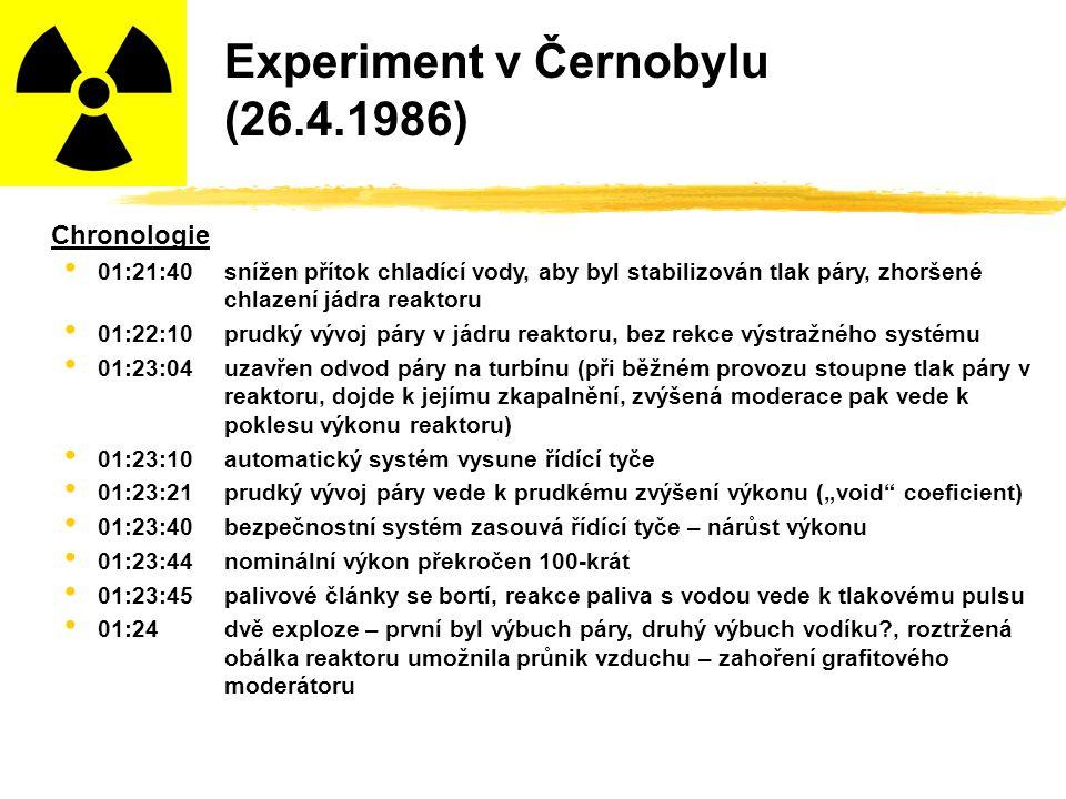 """Experiment v Černobylu (26.4.1986) Chronologie 01:21:40snížen přítok chladící vody, aby byl stabilizován tlak páry, zhoršené chlazení jádra reaktoru 01:22:10prudký vývoj páry v jádru reaktoru, bez rekce výstražného systému 01:23:04uzavřen odvod páry na turbínu (při běžném provozu stoupne tlak páry v reaktoru, dojde k jejímu zkapalnění, zvýšená moderace pak vede k poklesu výkonu reaktoru) 01:23:10automatický systém vysune řídící tyče 01:23:21prudký vývoj páry vede k prudkému zvýšení výkonu (""""void coeficient) 01:23:40bezpečnostní systém zasouvá řídící tyče – nárůst výkonu 01:23:44nominální výkon překročen 100-krát 01:23:45palivové články se bortí, reakce paliva s vodou vede k tlakovému pulsu 01:24dvě exploze – první byl výbuch páry, druhý výbuch vodíku?, roztržená obálka reaktoru umožnila průnik vzduchu – zahoření grafitového moderátoru"""