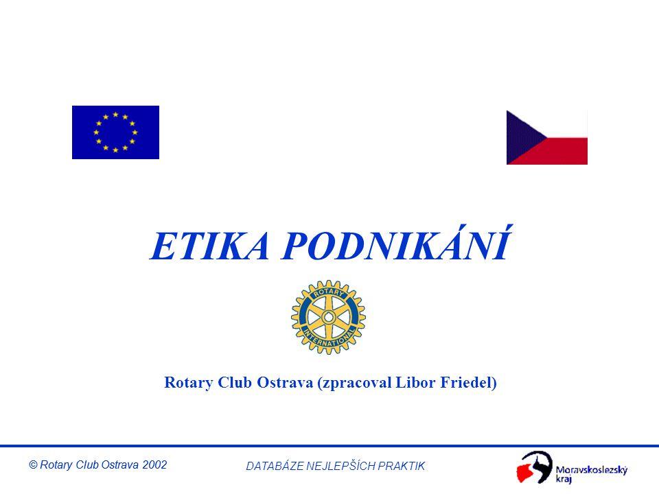 Etika v podnikání © Rotary Club Ostrava 2002 DATABÁZE NEJLEPŠÍCH PRAKTIK Realizace strategie OSOBNÍ CÍLE Co musím dělat já STRATEGICKÉ INICIATIVY Co musíme dělat my STRATEGIE Náš herní plán VIZE Čím chceme být HODNOTY Co je pro nás důležité POSLÁNÍ Proč existujeme STRATEGICKÉ VÝSLEDKY Spokojení VLASTNÍCÍ Nadšení ZÁKAZNÍCÍ Účelné a účinné PROCESY Motivovaní a připraveni ZAMĚSTNANCI