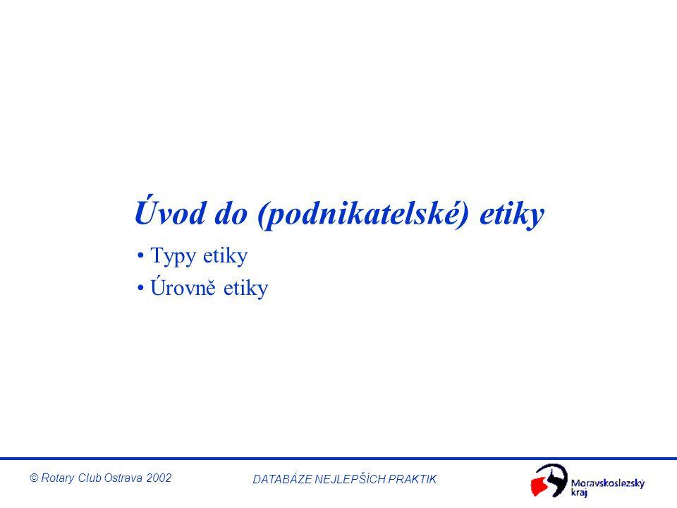 © Rotary Club Ostrava 2002 DATABÁZE NEJLEPŠÍCH PRAKTIK Úvod do (podnikatelské) etiky Typy etiky Úrovně etiky