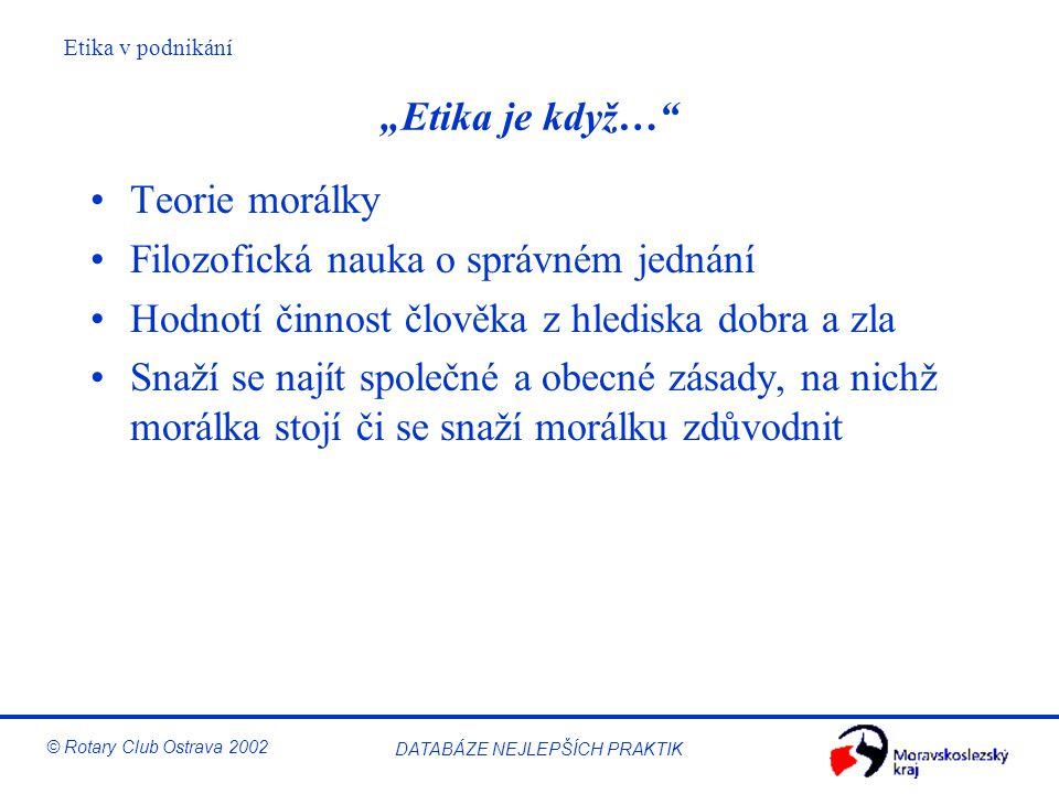 """Etika v podnikání © Rotary Club Ostrava 2002 DATABÁZE NEJLEPŠÍCH PRAKTIK """"Etika je když…"""" Teorie morálky Filozofická nauka o správném jednání Hodnotí"""