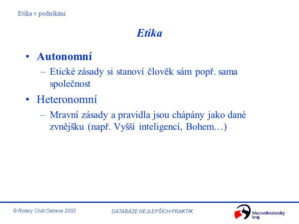 Etika v podnikání © Rotary Club Ostrava 2002 DATABÁZE NEJLEPŠÍCH PRAKTIK Etika Autonomní –Etické zásady si stanoví člověk sám popř. sama společnost He