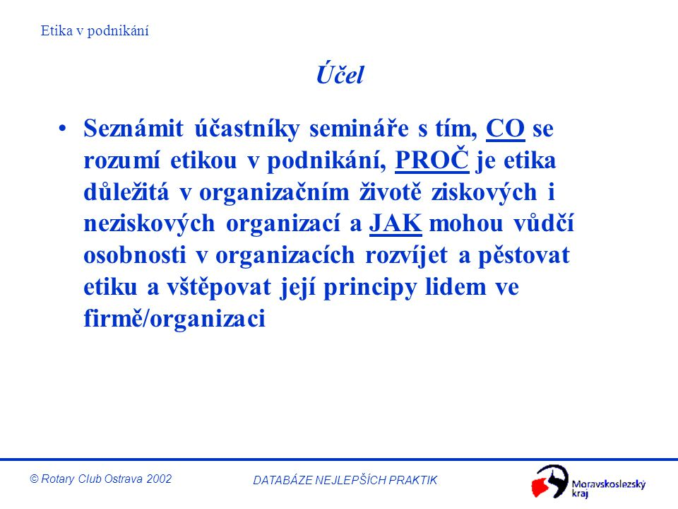 Etika v podnikání © Rotary Club Ostrava 2002 DATABÁZE NEJLEPŠÍCH PRAKTIK Vymezení podnikatelské etiky Podnikatelská etika je normativní etikou Je to snaha o aplikaci etických zásad do podnikání, s cílem zlepšit podnikatelskou praxi ve veškerých podnikatelských aktivitách Konkrétní aplikace záleží na oboru aplikace (řízení společnosti, ekologie, marketing…) Zabývá se rozhodováním morální povahy Zdůrazňuje teoretické znalosti a snahu o pravdivé poznání skutečnosti Odmítá překrucování skutečnosti Není v rozporu s ekonomií a nelze ji redukovat na respektování práva