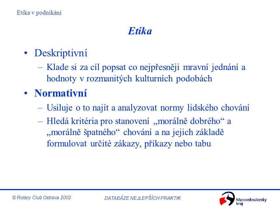 Etika v podnikání © Rotary Club Ostrava 2002 DATABÁZE NEJLEPŠÍCH PRAKTIK Etika Deskriptivní –Klade si za cíl popsat co nejpřesněji mravní jednání a ho