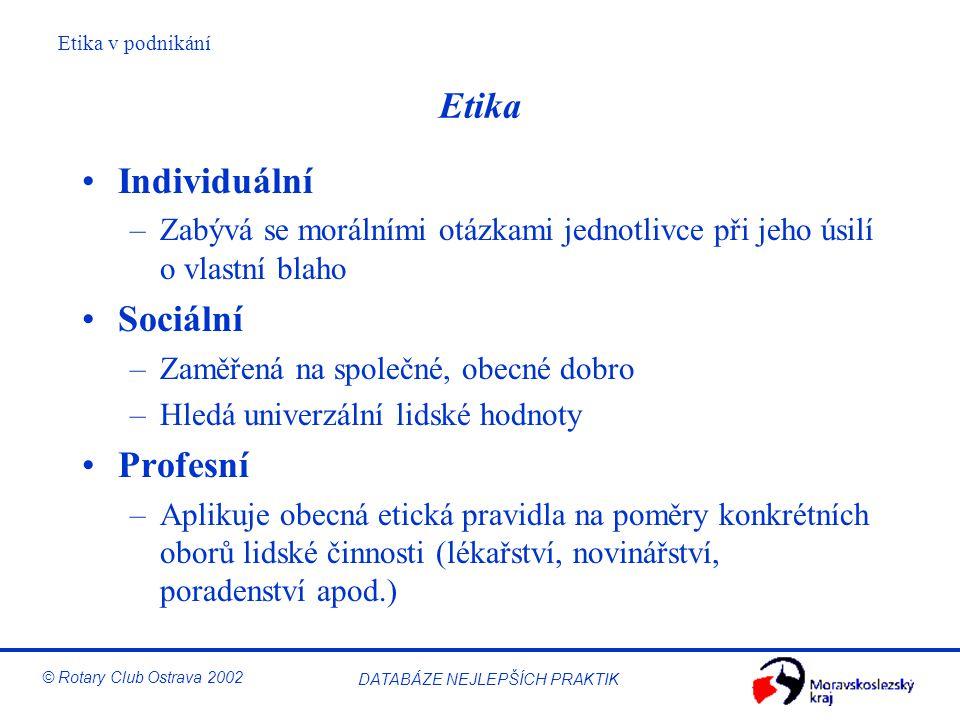 Etika v podnikání © Rotary Club Ostrava 2002 DATABÁZE NEJLEPŠÍCH PRAKTIK Etika Individuální –Zabývá se morálními otázkami jednotlivce při jeho úsilí o