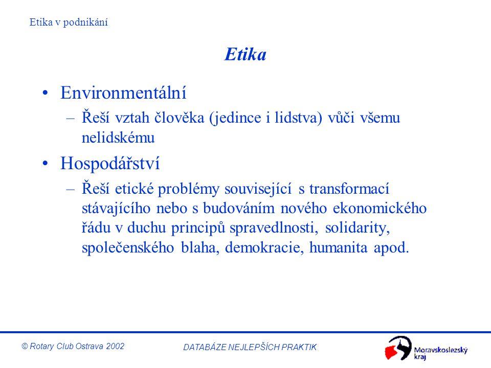 Etika v podnikání © Rotary Club Ostrava 2002 DATABÁZE NEJLEPŠÍCH PRAKTIK Etika Environmentální –Řeší vztah člověka (jedince i lidstva) vůči všemu neli