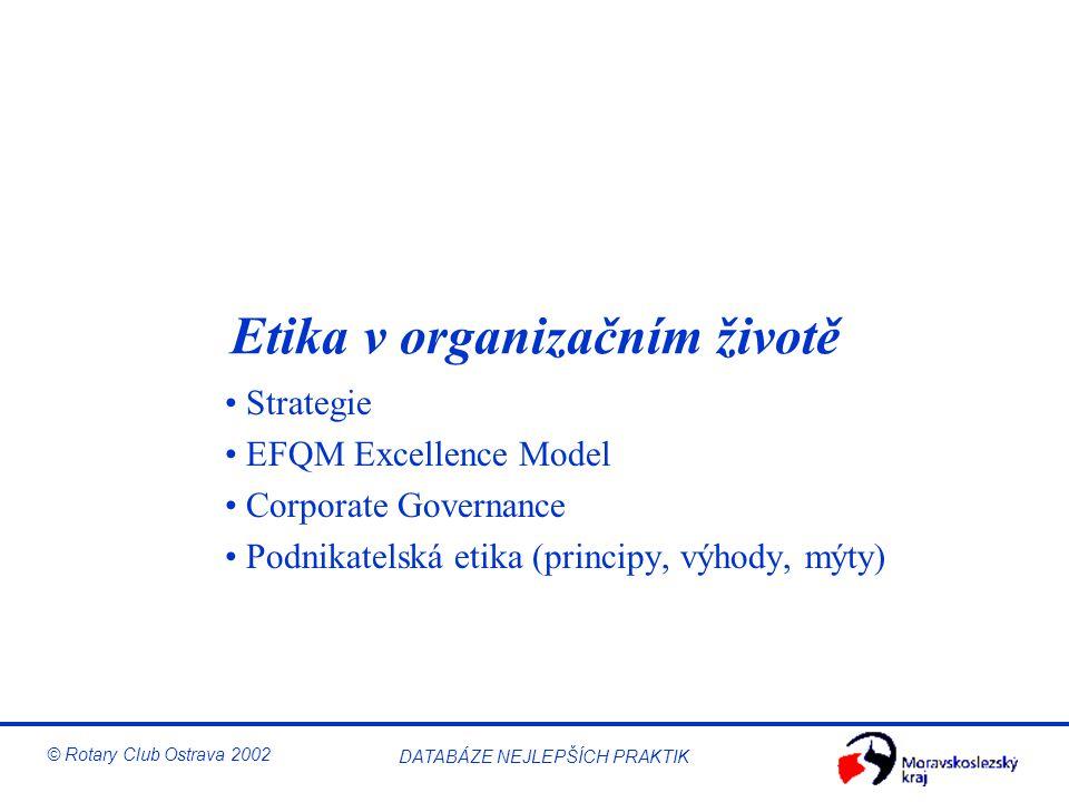 © Rotary Club Ostrava 2002 DATABÁZE NEJLEPŠÍCH PRAKTIK Etika v organizačním životě Strategie EFQM Excellence Model Corporate Governance Podnikatelská