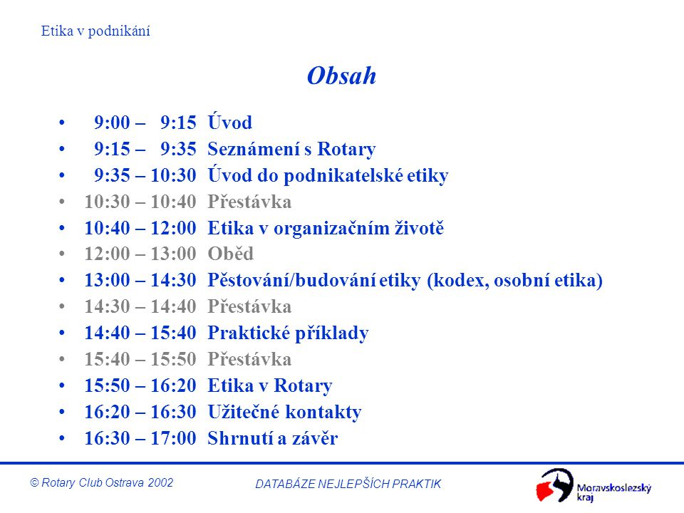 """Etika v podnikání © Rotary Club Ostrava 2002 DATABÁZE NEJLEPŠÍCH PRAKTIK Vůdcovství a stálost účelu Začínající firma –Je definována vize a poslání Rozvíjející se firma –Jsou sladěny politika, lidé a procesy, existuje """"model vedení (vůdcovství) Zralá firma –Na všech organizačních úrovních existují sdílené hodnoty a etické modely"""