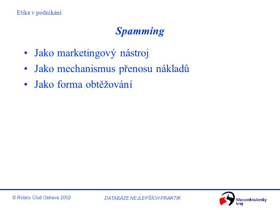Etika v podnikání © Rotary Club Ostrava 2002 DATABÁZE NEJLEPŠÍCH PRAKTIK Spamming Jako marketingový nástroj Jako mechanismus přenosu nákladů Jako form