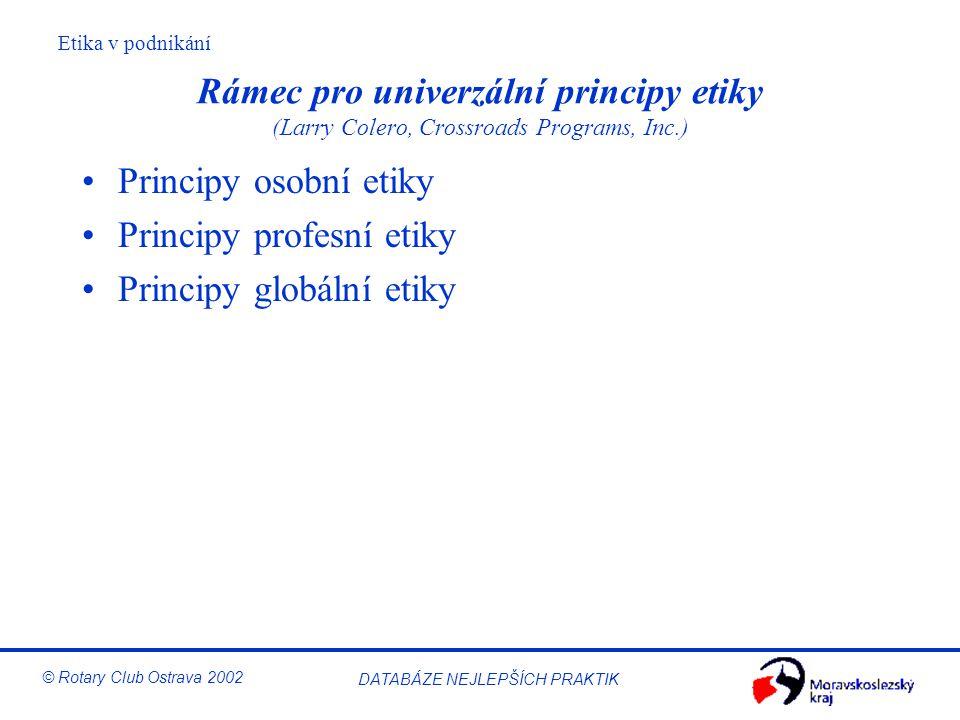 Etika v podnikání © Rotary Club Ostrava 2002 DATABÁZE NEJLEPŠÍCH PRAKTIK Rámec pro univerzální principy etiky (Larry Colero, Crossroads Programs, Inc.