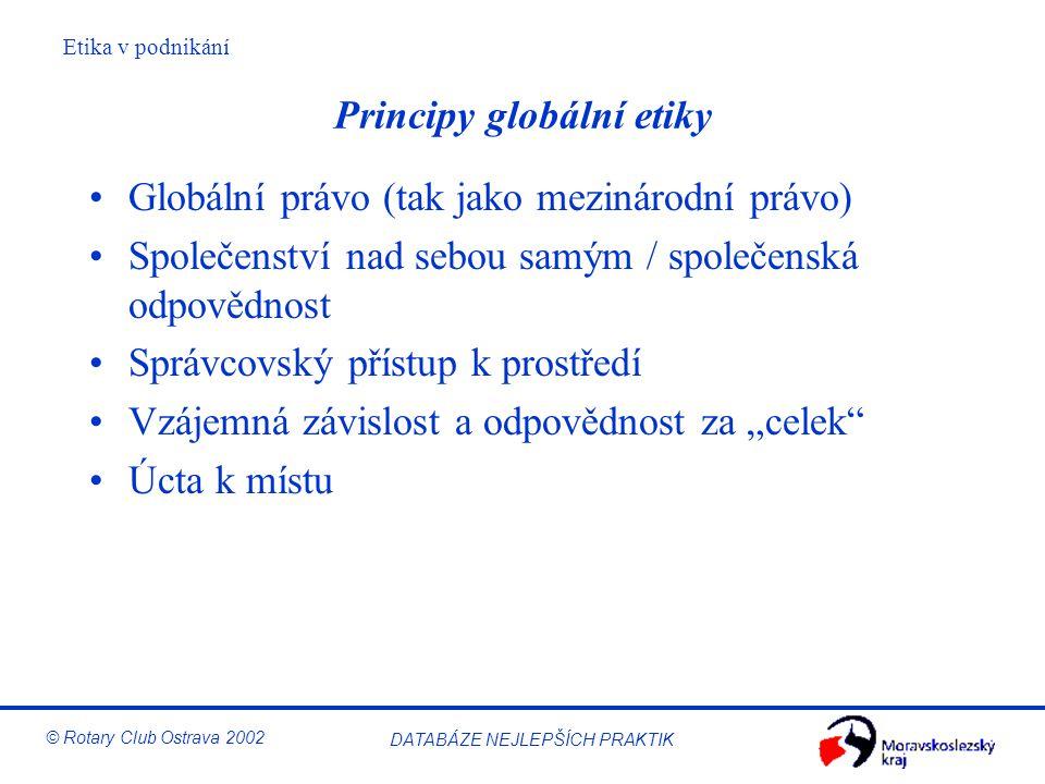 Etika v podnikání © Rotary Club Ostrava 2002 DATABÁZE NEJLEPŠÍCH PRAKTIK Principy globální etiky Globální právo (tak jako mezinárodní právo) Společens