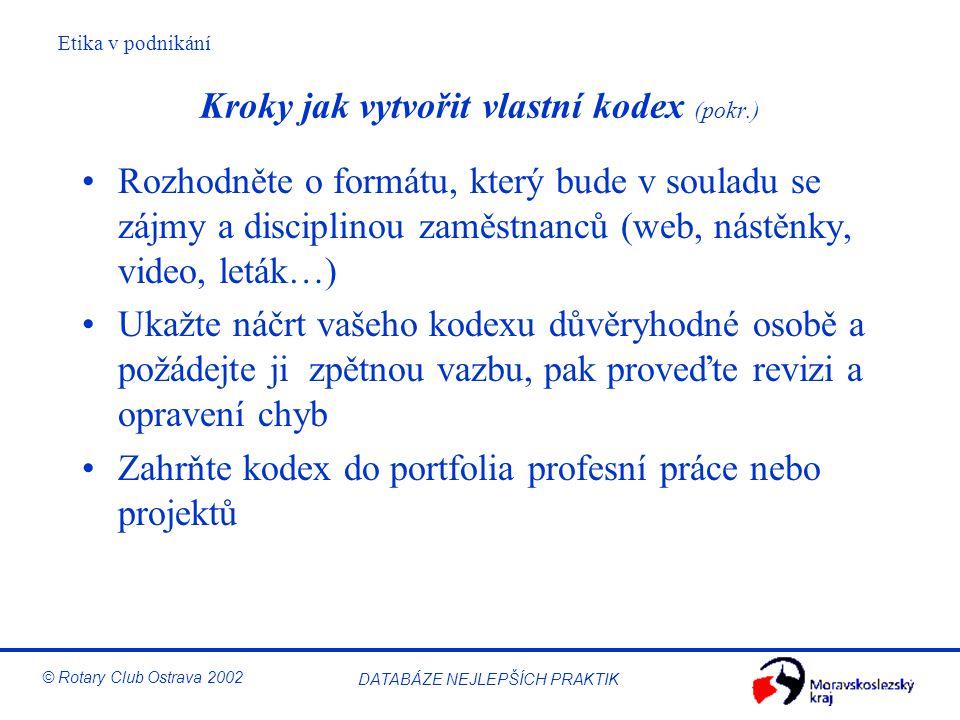 Etika v podnikání © Rotary Club Ostrava 2002 DATABÁZE NEJLEPŠÍCH PRAKTIK Kroky jak vytvořit vlastní kodex (pokr.) Rozhodněte o formátu, který bude v s