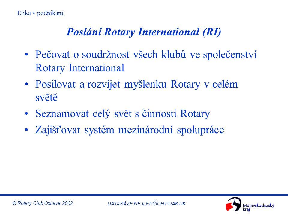 Etika v podnikání © Rotary Club Ostrava 2002 DATABÁZE NEJLEPŠÍCH PRAKTIK Cíl Rotary Základním cílem Rotary je ochota pomáhat druhému v každodenním životě, a to prostřednictvím: –rozvoje přátelství jako příležitosti být druhému prospěšný –dodržování vysokých etických zásad v povolání i v soukromém životě a vytvářením hodnot, jež obohacují lidské společenství –rozvíjení ideálu pomoci a služby v osobním životě, v povolání i ve společenské činnosti každého člena Rotary klubu –podpory dobré vůle, směřující k mezinárodnímu porozumění a míru, prostřednictvím světového společenství všech, které sjednocuje ideál ochoty ke vzájemné pomoci a službě