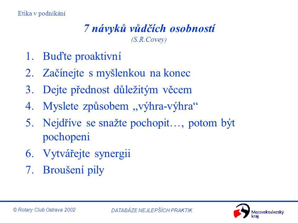 Etika v podnikání © Rotary Club Ostrava 2002 DATABÁZE NEJLEPŠÍCH PRAKTIK 7 návyků vůdčích osobností (S.R.Covey) 1.Buďte proaktivní 2.Začínejte s myšle