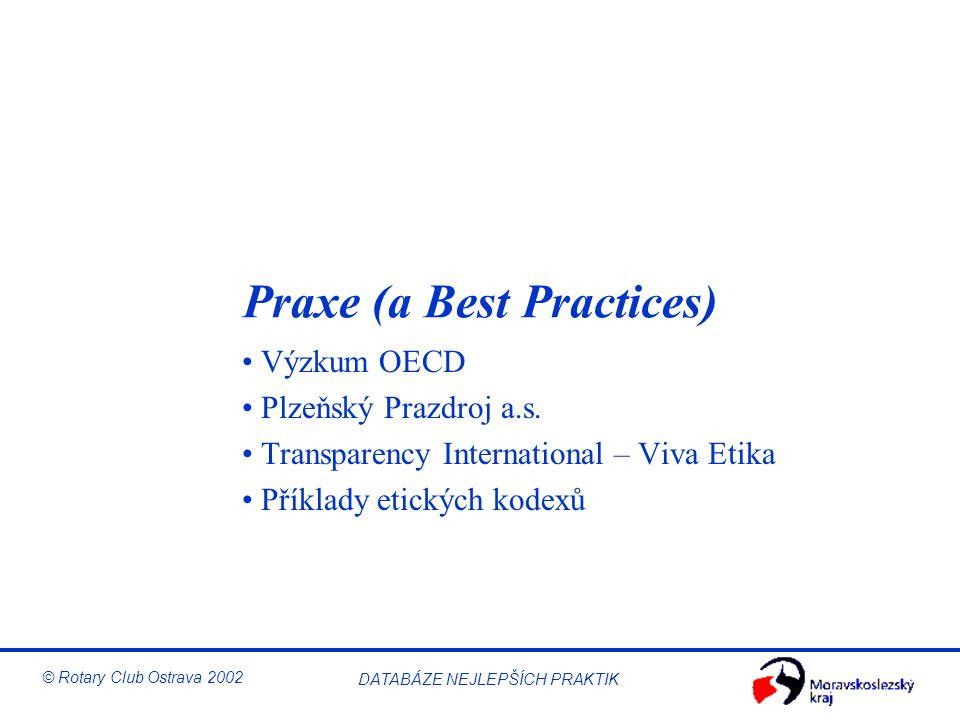 © Rotary Club Ostrava 2002 DATABÁZE NEJLEPŠÍCH PRAKTIK Praxe (a Best Practices) Výzkum OECD Plzeňský Prazdroj a.s. Transparency International – Viva E
