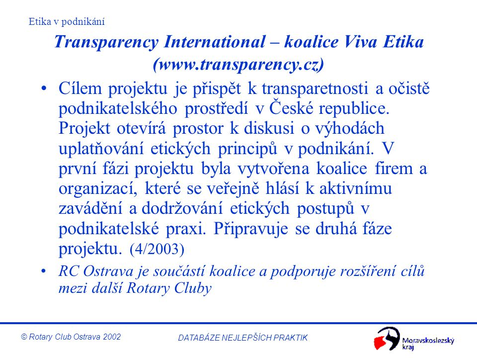 Etika v podnikání © Rotary Club Ostrava 2002 DATABÁZE NEJLEPŠÍCH PRAKTIK Transparency International – koalice Viva Etika (www.transparency.cz) Cílem p