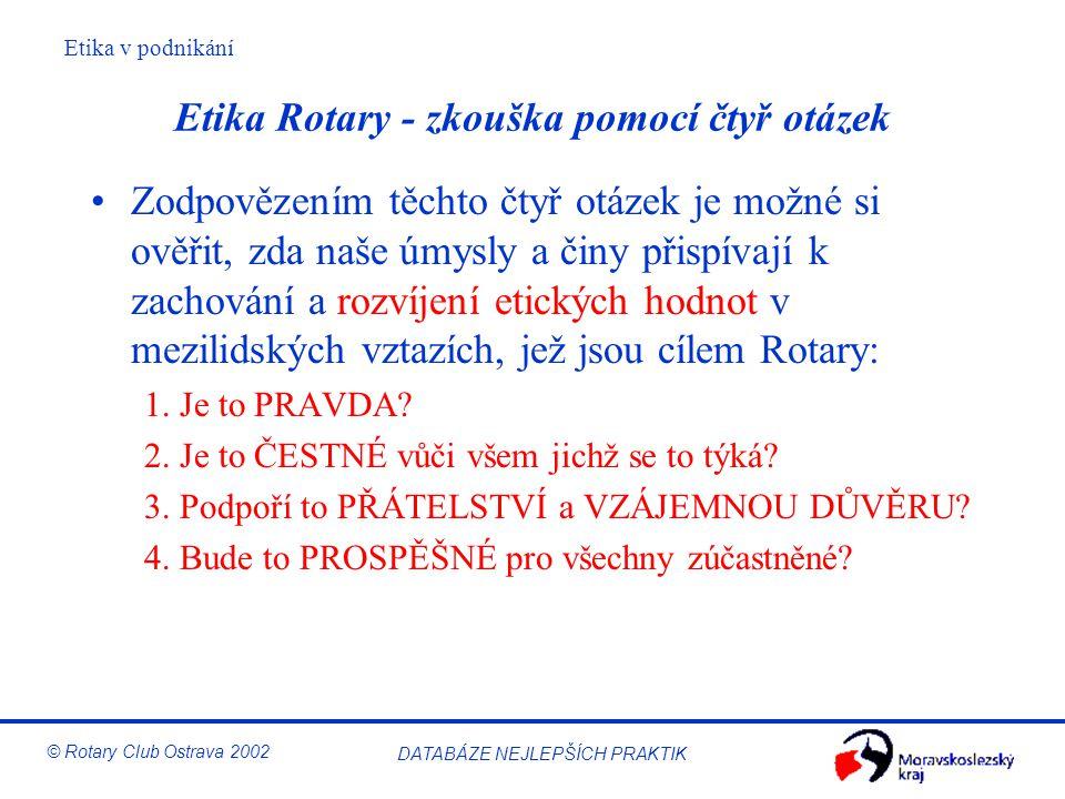 Etika v podnikání © Rotary Club Ostrava 2002 DATABÁZE NEJLEPŠÍCH PRAKTIK Etika Rotary - zkouška pomocí čtyř otázek Zodpovězením těchto čtyř otázek je