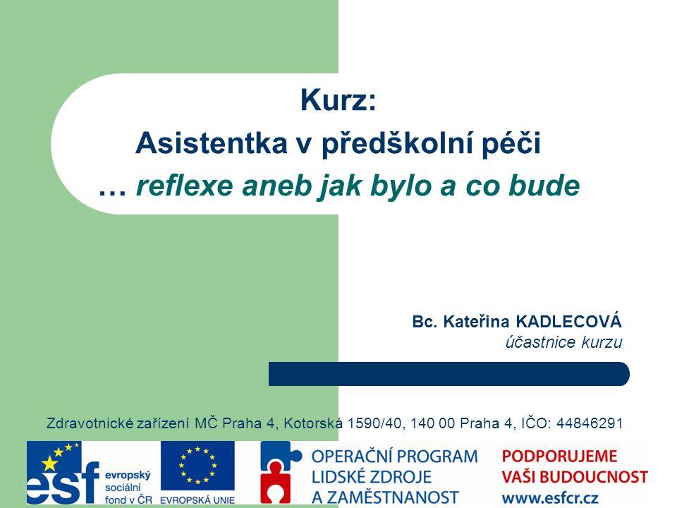 Kurz: Asistentka v předškolní péči … reflexe aneb jak bylo a co bude Zdravotnické zařízení MČ Praha 4, Kotorská 1590/40, 140 00 Praha 4, IČO: 44846291 Bc.