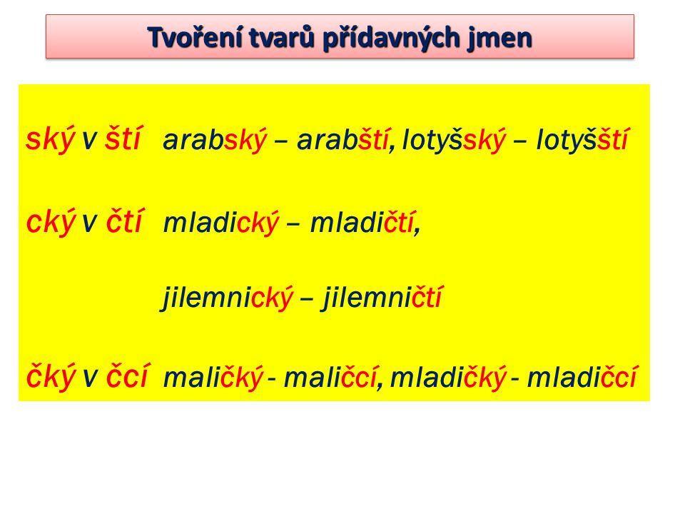 ský v ští arabský – arabští, lotyšský – lotyšští cký v čtí mladický – mladičtí, jilemnický – jilemničtí čký v čcí maličký - maličcí, mladičký - mladič