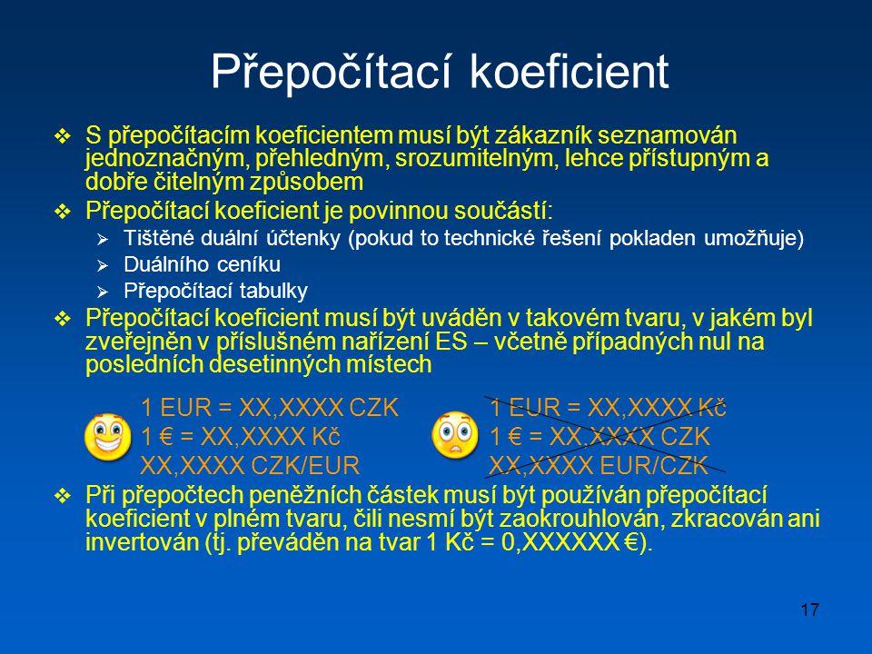 17 Přepočítací koeficient  S přepočítacím koeficientem musí být zákazník seznamován jednoznačným, přehledným, srozumitelným, lehce přístupným a dobře čitelným způsobem  Přepočítací koeficient je povinnou součástí:  Tištěné duální účtenky (pokud to technické řešení pokladen umožňuje)  Duálního ceníku  Přepočítací tabulky  Přepočítací koeficient musí být uváděn v takovém tvaru, v jakém byl zveřejněn v příslušném nařízení ES – včetně případných nul na posledních desetinných místech 1 EUR = XX,XXXX CZK1 EUR = XX,XXXX Kč 1 € = XX,XXXX Kč1 € = XX,XXXX CZK XX,XXXX CZK/EURXX,XXXX EUR/CZK  Při přepočtech peněžních částek musí být používán přepočítací koeficient v plném tvaru, čili nesmí být zaokrouhlován, zkracován ani invertován (tj.