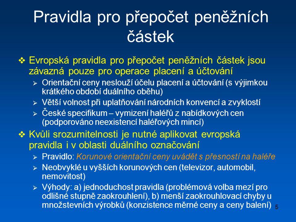 5 Pravidla pro přepočet peněžních částek  Evropská pravidla pro přepočet peněžních částek jsou závazná pouze pro operace placení a účtování  Orientační ceny neslouží účelu placení a účtování (s výjimkou krátkého období duálního oběhu)  Větší volnost při uplatňování národních konvencí a zvyklostí  České specifikum – vymizení haléřů z nabídkových cen (podporováno neexistencí haléřových mincí)  Kvůli srozumitelnosti je nutné aplikovat evropská pravidla i v oblasti duálního označování  Pravidlo: Korunové orientační ceny uvádět s přesností na haléře  Neobvyklé u vyšších korunových cen (televizor, automobil, nemovitost)  Výhody: a) jednoduchost pravidla (problémová volba mezí pro odlišné stupně zaokrouhlení), b) menší zaokrouhlovací chyby u množstevních výrobků (konzistence měrné ceny a ceny balení)