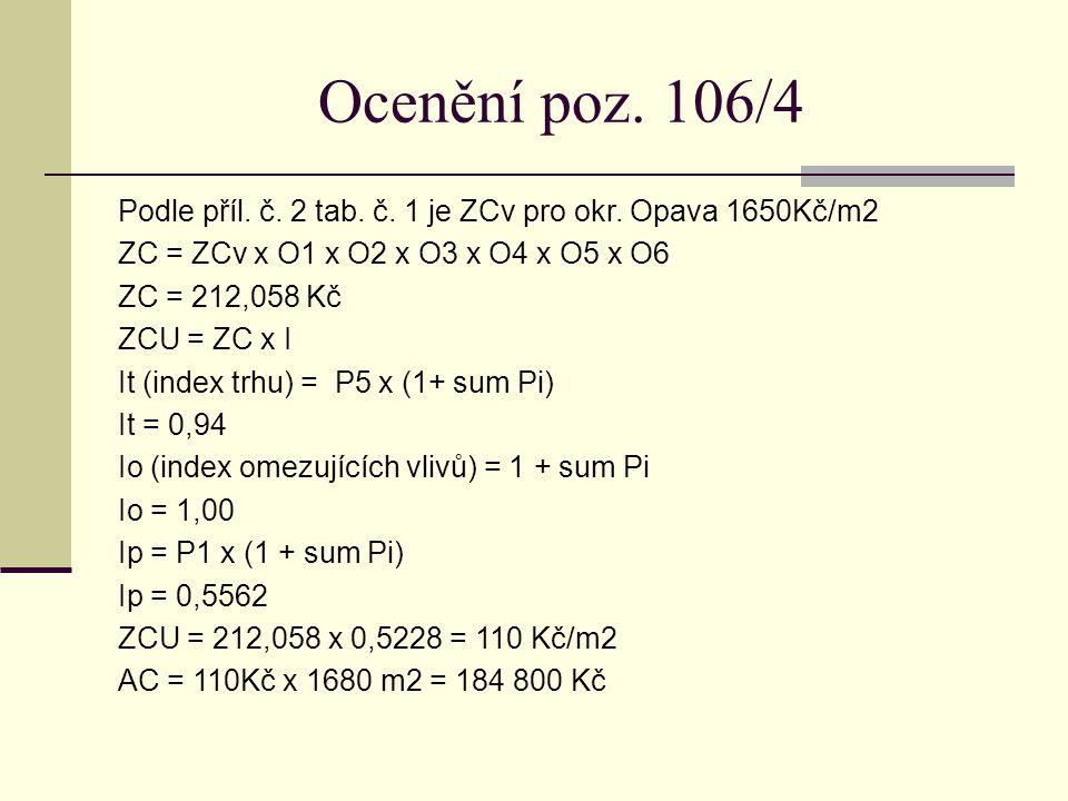 Ocenění poz. 106/4 Podle příl. č. 2 tab. č. 1 je ZCv pro okr. Opava 1650Kč/m2 ZC = ZCv x O1 x O2 x O3 x O4 x O5 x O6 ZC = 212,058 Kč ZCU = ZC x I It (