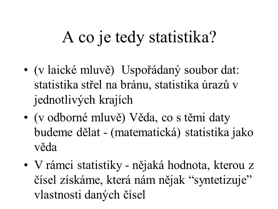 A co je tedy statistika? (v laické mluvě) Uspořádaný soubor dat: statistika střel na bránu, statistika úrazů v jednotlivých krajích (v odborné mluvě)