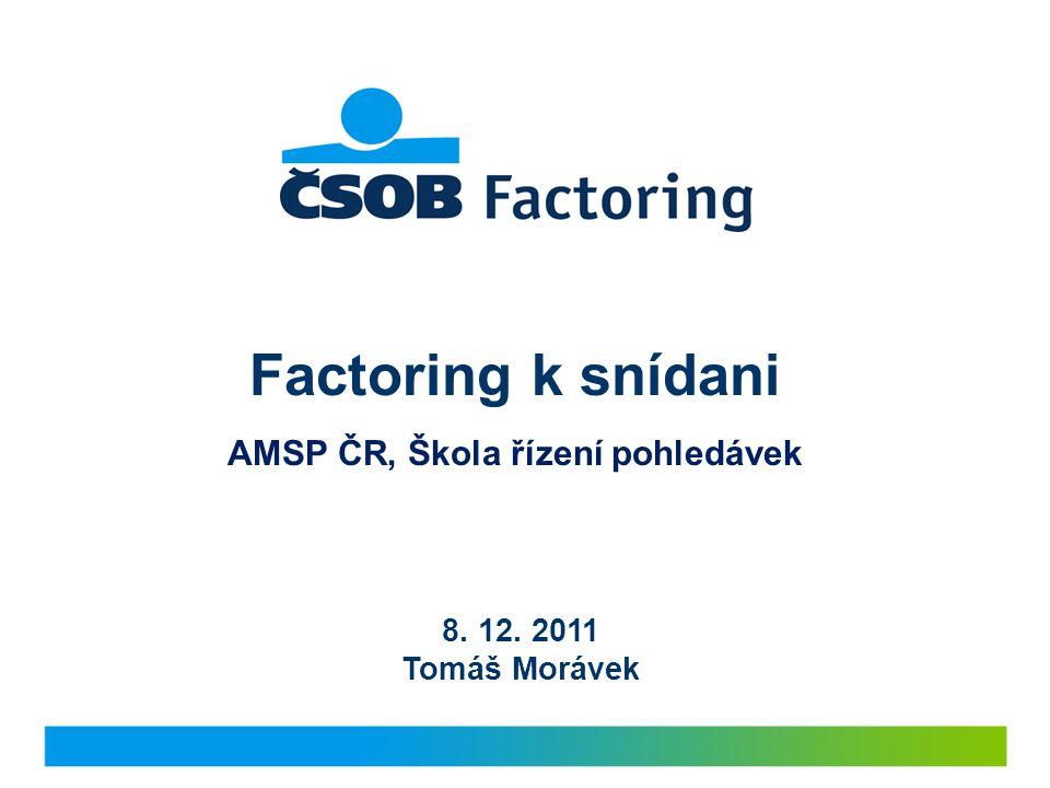 Factoring k snídani AMSP ČR, Škola řízení pohledávek 8. 12. 2011 Tomáš Morávek