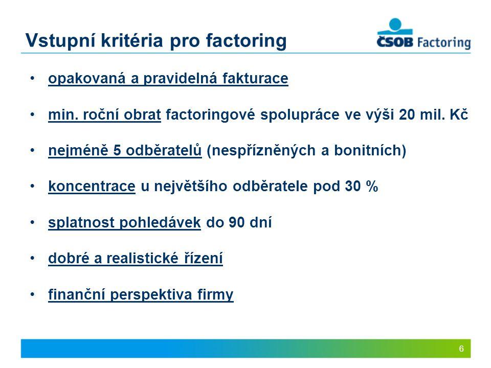 6 Vstupní kritéria pro factoring opakovaná a pravidelná fakturace min. roční obrat factoringové spolupráce ve výši 20 mil. Kč nejméně 5 odběratelů (ne