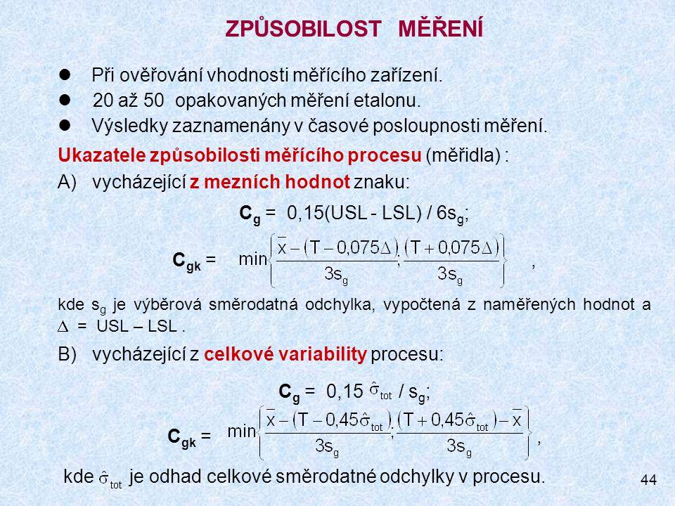 44 ZPŮSOBILOST MĚŘENÍ Při ověřování vhodnosti měřícího zařízení. 20 až 50 opakovaných měření etalonu. Výsledky zaznamenány v časové posloupnosti měřen