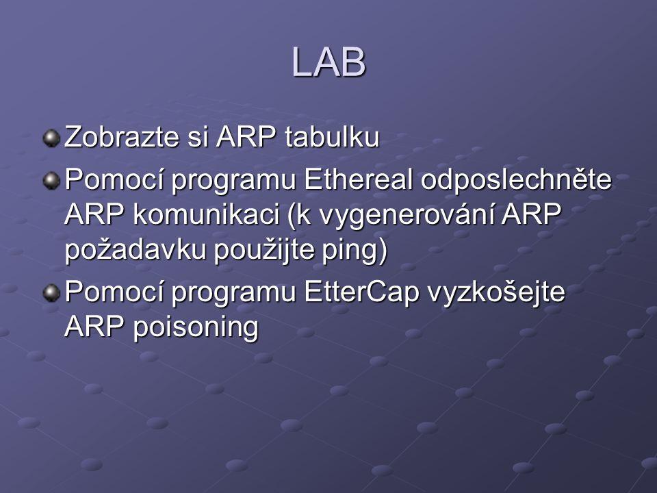 LAB Zobrazte si ARP tabulku Pomocí programu Ethereal odposlechněte ARP komunikaci (k vygenerování ARP požadavku použijte ping) Pomocí programu EtterCap vyzkošejte ARP poisoning
