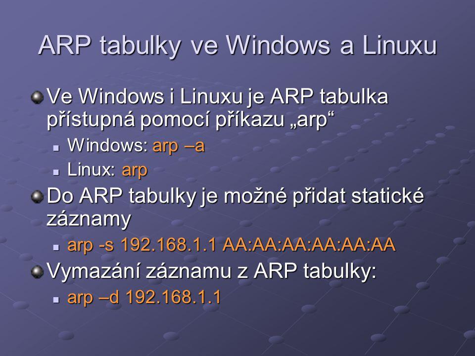 """ARP tabulky ve Windows a Linuxu Ve Windows i Linuxu je ARP tabulka přístupná pomocí příkazu """"arp Windows: arp –a Windows: arp –a Linux: arp Linux: arp Do ARP tabulky je možné přidat statické záznamy arp -s 192.168.1.1 AA:AA:AA:AA:AA:AA arp -s 192.168.1.1 AA:AA:AA:AA:AA:AA Vymazání záznamu z ARP tabulky: arp –d 192.168.1.1 arp –d 192.168.1.1"""