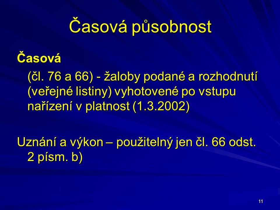 11 Časová působnost Časová (čl. 76 a 66) - žaloby podané a rozhodnutí (veřejné listiny) vyhotovené po vstupu nařízení v platnost (1.3.2002) Uznání a v