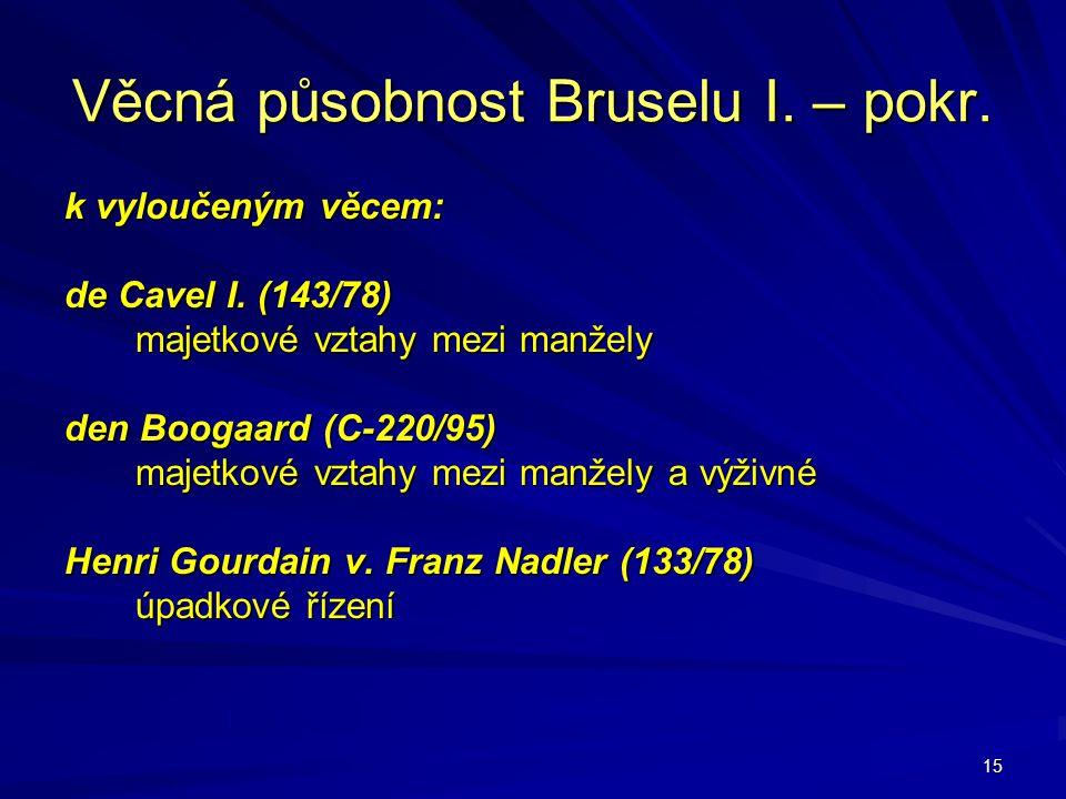 15 Věcná působnost Bruselu I. – pokr. k vyloučeným věcem: de Cavel I. (143/78) majetkové vztahy mezi manžely den Boogaard (C-220/95) majetkové vztahy