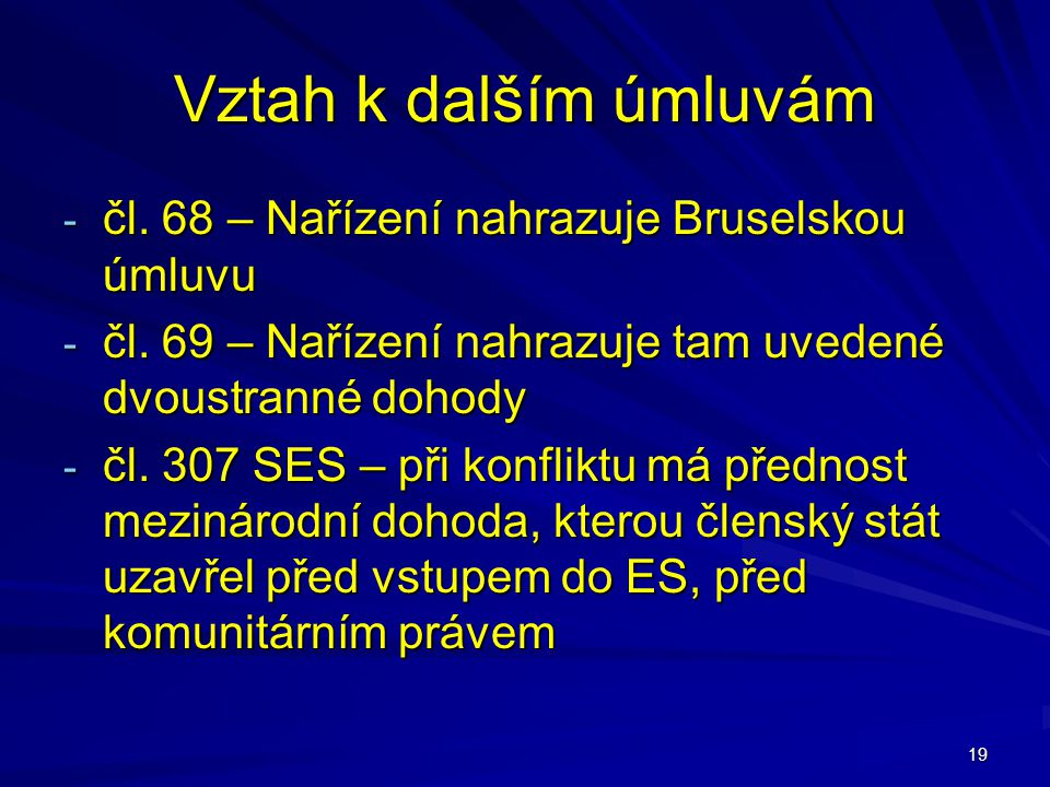 19 Vztah k dalším úmluvám - čl. 68 – Nařízení nahrazuje Bruselskou úmluvu - čl. 69 – Nařízení nahrazuje tam uvedené dvoustranné dohody - čl. 307 SES –