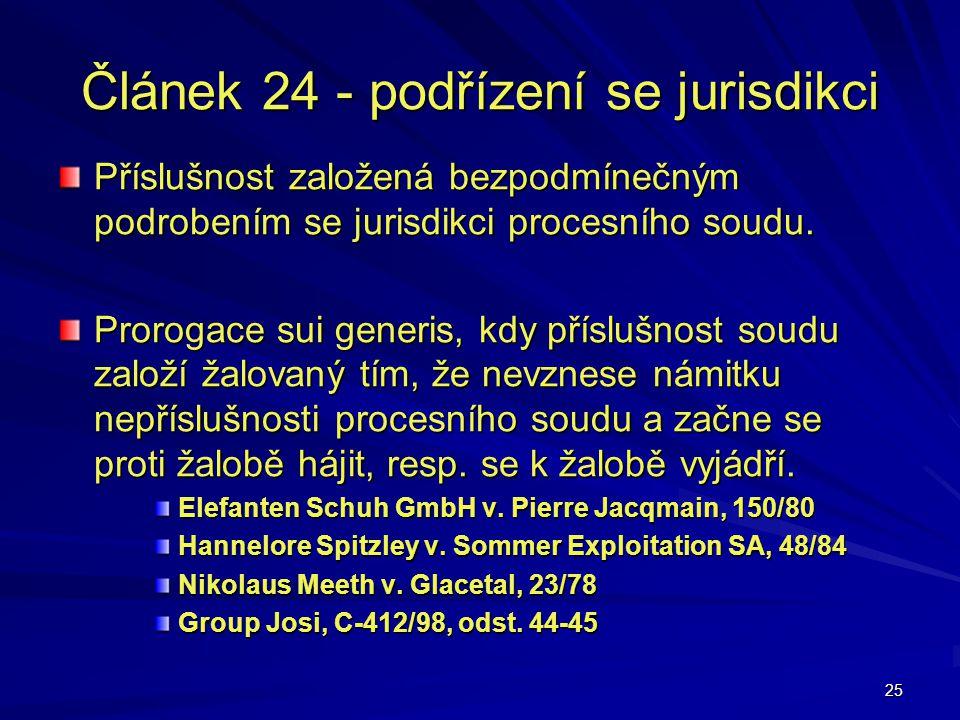 25 Článek 24 - podřízení se jurisdikci Příslušnost založená bezpodmínečným podrobením se jurisdikci procesního soudu. Prorogace sui generis, kdy přísl