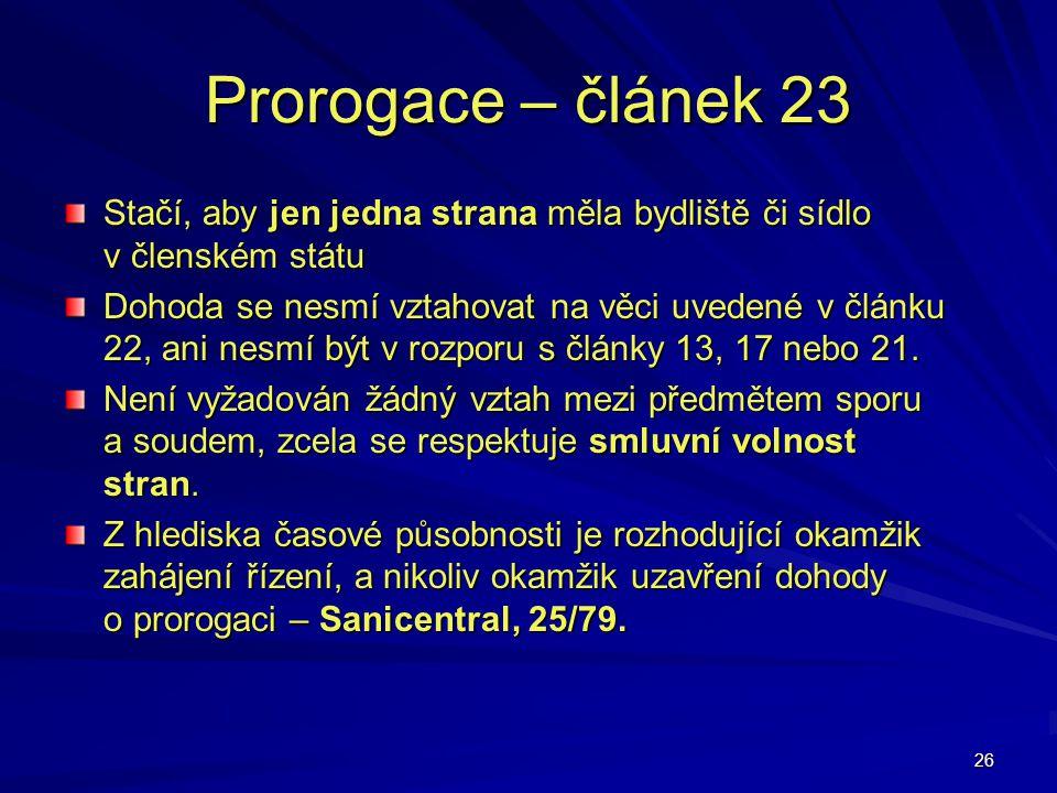 26 Prorogace – článek 23 Stačí, aby jen jedna strana měla bydliště či sídlo v členském státu Dohoda se nesmí vztahovat na věci uvedené v článku 22, an