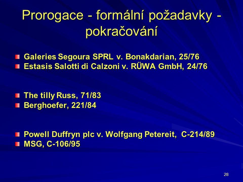 28 Prorogace - formální požadavky - pokračování Galeries Segoura SPRL v. Bonakdarian, 25/76 Estasis Salotti di Calzoni v. RÜWA GmbH, 24/76 The tilly R
