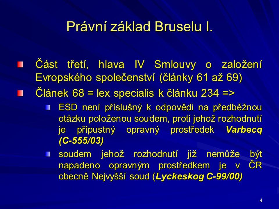4 Právní základ Bruselu I. Část třetí, hlava IV Smlouvy o založení Evropského společenství (články 61 až 69) Článek 68 = lex specialis k článku 234 =>