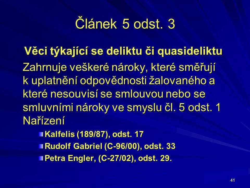 41 Článek 5 odst. 3 Věci týkající se deliktu či quasideliktu Zahrnuje veškeré nároky, které směřují k uplatnění odpovědnosti žalovaného a které nesouv