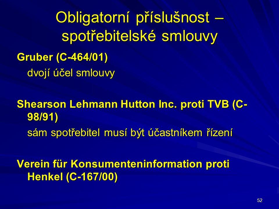 52 Obligatorní příslušnost – spotřebitelské smlouvy Gruber (C-464/01) dvojí účel smlouvy Shearson Lehmann Hutton Inc. proti TVB (C- 98/91) sám spotřeb