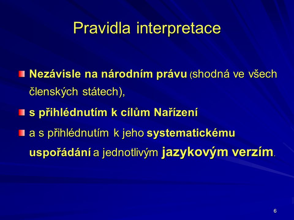 6 Pravidla interpretace Nezávisle na národním právu ( shodná ve všech členských státech), s přihlédnutím k cílům Nařízení a s přihlédnutím k jeho syst