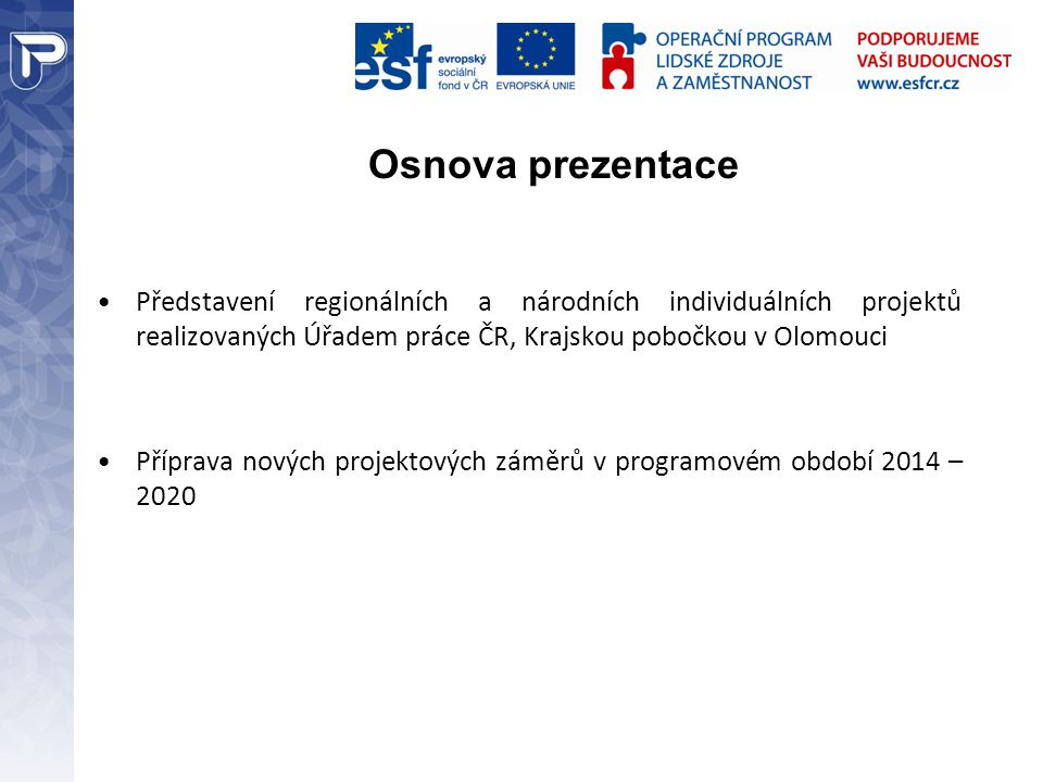 Osnova prezentace Představení regionálních a národních individuálních projektů realizovaných Úřadem práce ČR, Krajskou pobočkou v Olomouci Příprava nových projektových záměrů v programovém období 2014 – 2020