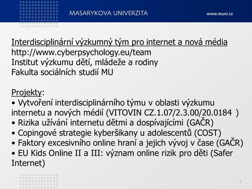 2 Interdisciplinární výzkumný tým pro internet a nová média http://www.cyberpsychology.eu/team Institut výzkumu dětí, mládeže a rodiny Fakulta sociálních studií MU Projekty: Vytvoření interdisciplinárního týmu v oblasti výzkumu internetu a nových médií (VITOVIN CZ.1.07/2.3.00/20.0184 ) Rizika užívání internetu dětmi a dospívajícími (GAČR) Copingové strategie kyberšikany u adolescentů (COST) Faktory excesivního online hraní a jejich vývoj v čase (GAČR) EU Kids Online II a III: význam online rizik pro děti (Safer Internet)