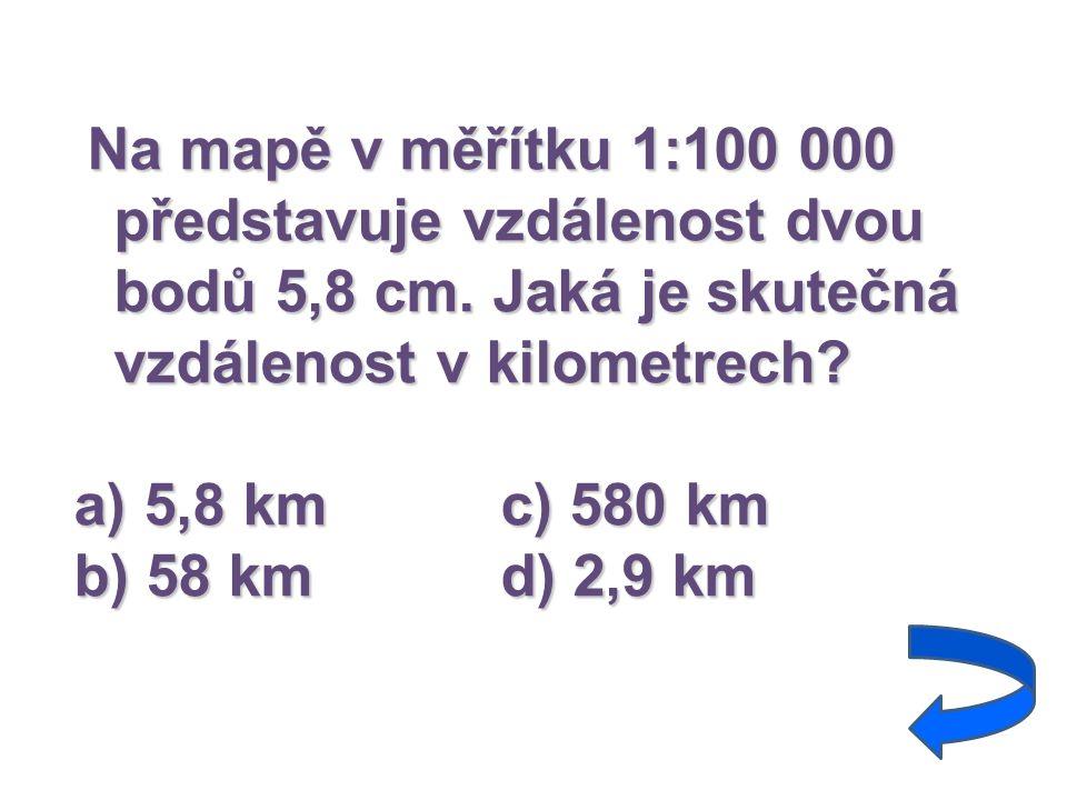 Na mapě v měřítku 1:100 000 představuje vzdálenost dvou bodů 5,8 cm. Jaká je skutečná vzdálenost v kilometrech? a) 5,8 kmc) 580 km b) 58 kmd) 2,9 km
