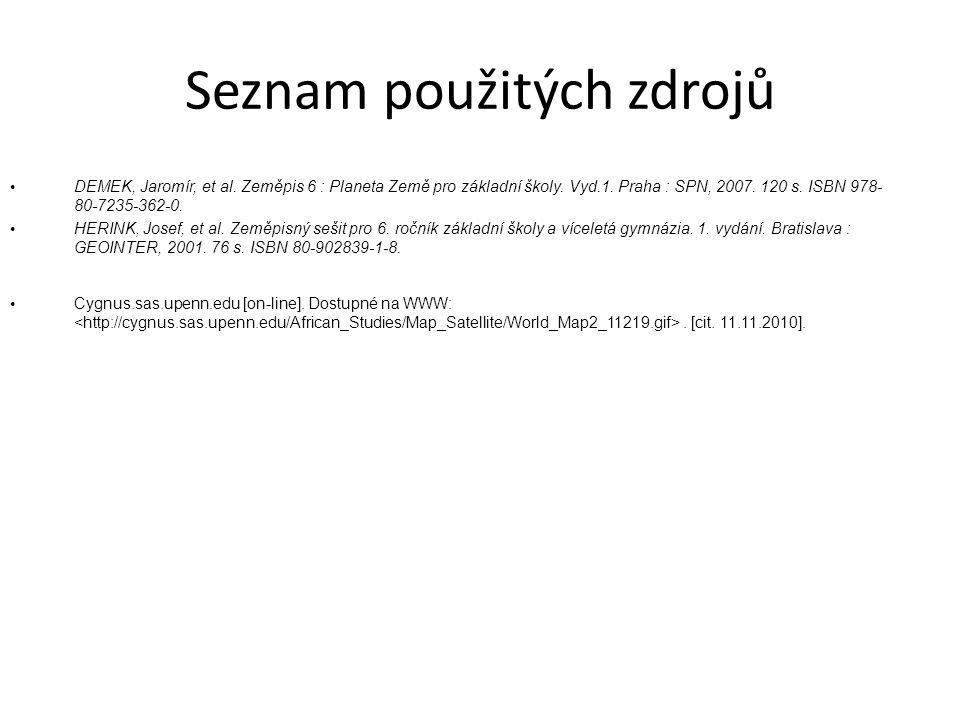 Seznam použitých zdrojů DEMEK, Jaromír, et al. Zeměpis 6 : Planeta Země pro základní školy. Vyd.1. Praha : SPN, 2007. 120 s. ISBN 978- 80-7235-362-0.
