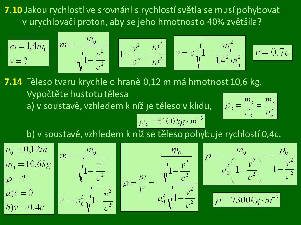 7.10 Jakou rychlostí ve srovnání s rychlostí světla se musí pohybovat v urychlovači proton, aby se jeho hmotnost o 40% zvětšila? 7.14 Těleso tvaru kry