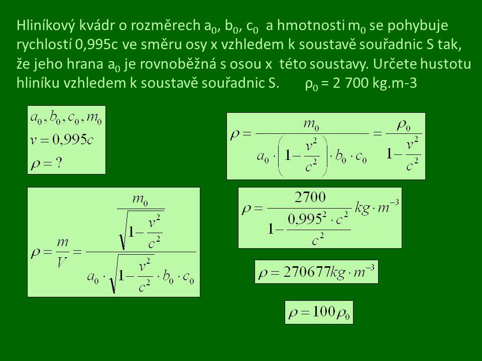 Hliníkový kvádr o rozměrech a 0, b 0, c 0 a hmotnosti m 0 se pohybuje rychlostí 0,995c ve směru osy x vzhledem k soustavě souřadnic S tak, že jeho hra
